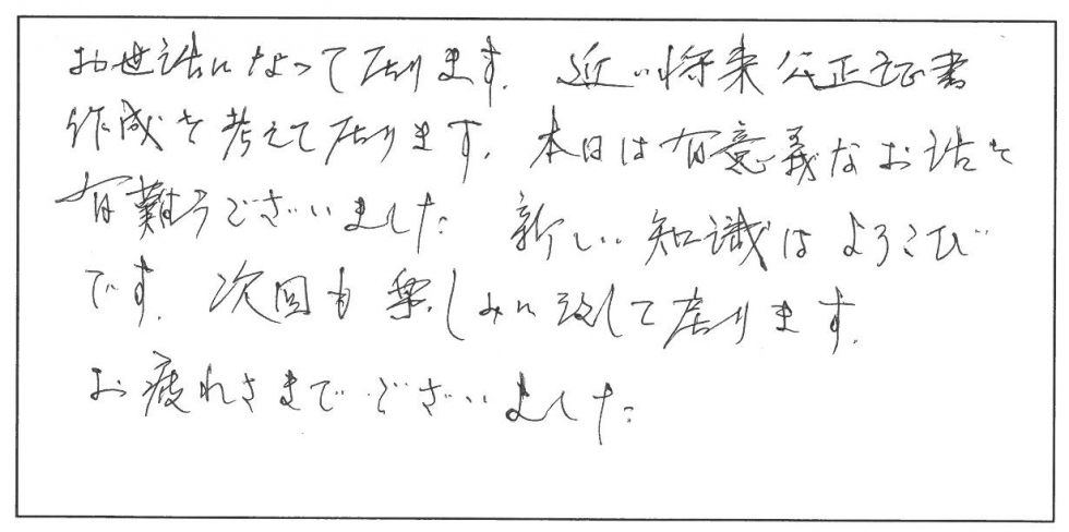 お世話になっております。近い将来公正証書作成を考えております。本日は有意義なお話しをありがとうございました。新しい知識は喜びです。次回も楽しみに致しております。お疲れ様でございました。